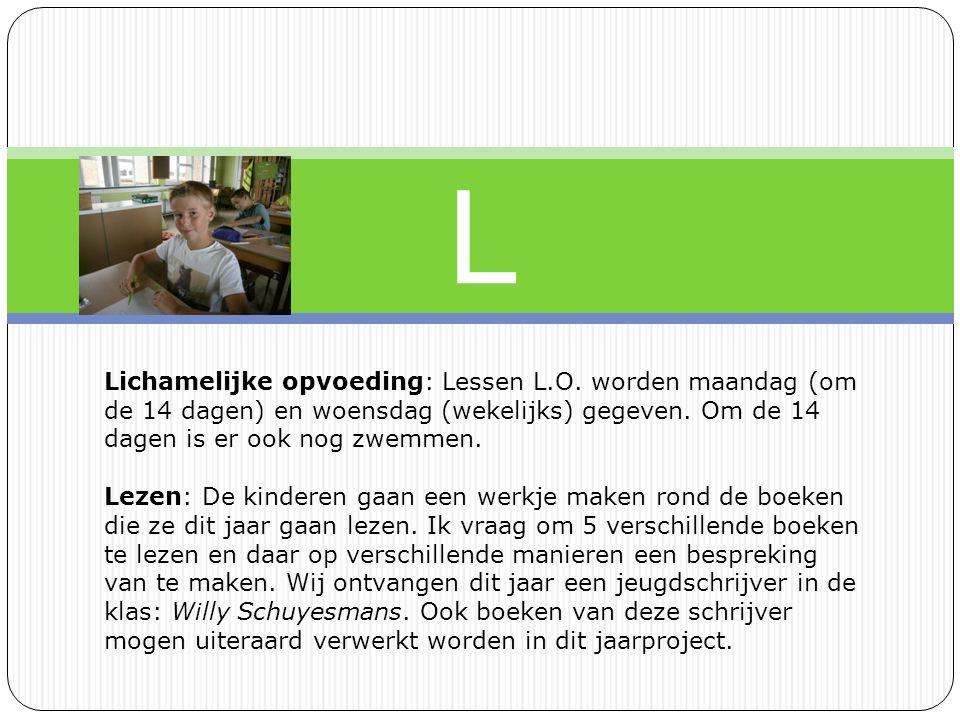 L Lichamelijke opvoeding: Lessen L.O. worden maandag (om de 14 dagen) en woensdag (wekelijks) gegeven. Om de 14 dagen is er ook nog zwemmen.