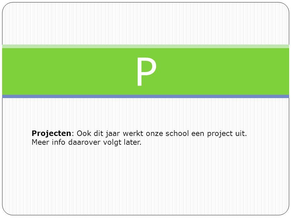 P Projecten: Ook dit jaar werkt onze school een project uit. Meer info daarover volgt later.