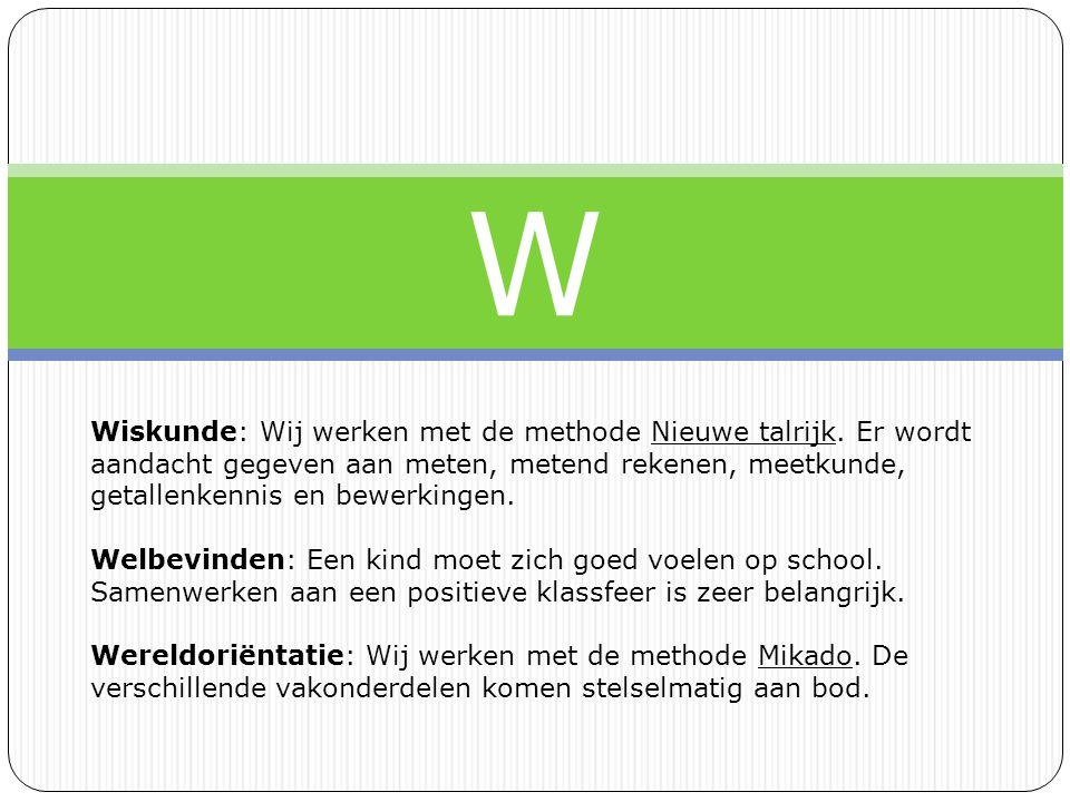 W Wiskunde: Wij werken met de methode Nieuwe talrijk. Er wordt aandacht gegeven aan meten, metend rekenen, meetkunde, getallenkennis en bewerkingen.