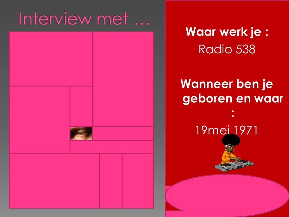 Waar werk je : Radio 538 Wanneer ben je geboren en waar : 19mei 1971