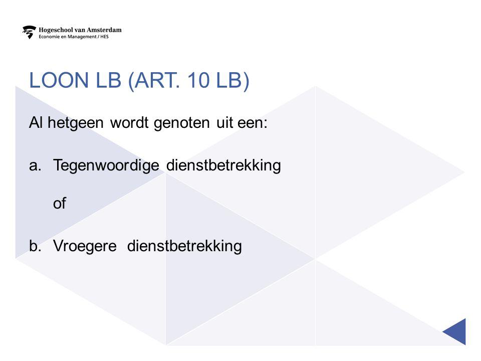 Loon LB (art. 10 LB) Al hetgeen wordt genoten uit een: