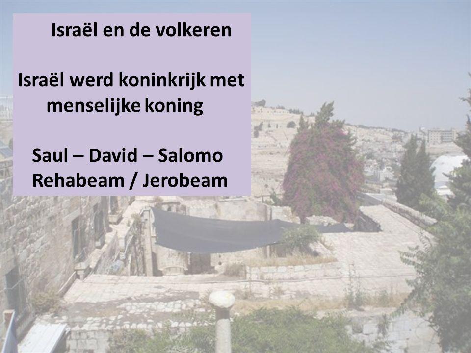 Israël en de volkeren Israël werd koninkrijk met menselijke koning Saul – David – Salomo Rehabeam / Jerobeam.