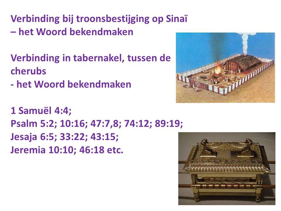 Verbinding bij troonsbestijging op Sinaï – het Woord bekendmaken Verbinding in tabernakel, tussen de cherubs - het Woord bekendmaken 1 Samuël 4:4; Psalm 5:2; 10:16; 47:7,8; 74:12; 89:19; Jesaja 6:5; 33:22; 43:15; Jeremia 10:10; 46:18 etc.