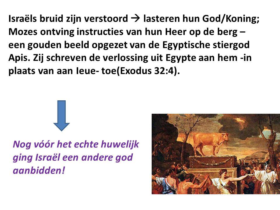 Israëls bruid zijn verstoord  lasteren hun God/Koning; Mozes ontving instructies van hun Heer op de berg – een gouden beeld opgezet van de Egyptische stiergod Apis. Zij schreven de verlossing uit Egypte aan hem -in plaats van aan Ieue- toe(Exodus 32:4).