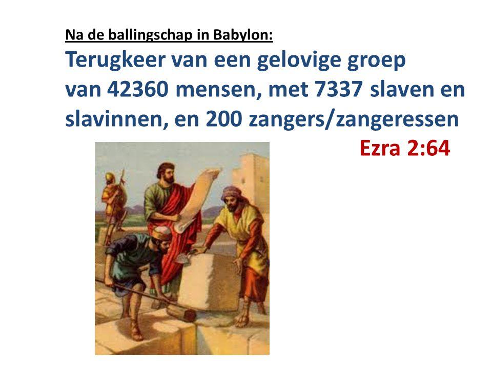 Na de ballingschap in Babylon: Terugkeer van een gelovige groep van 42360 mensen, met 7337 slaven en slavinnen, en 200 zangers/zangeressen Ezra 2:64