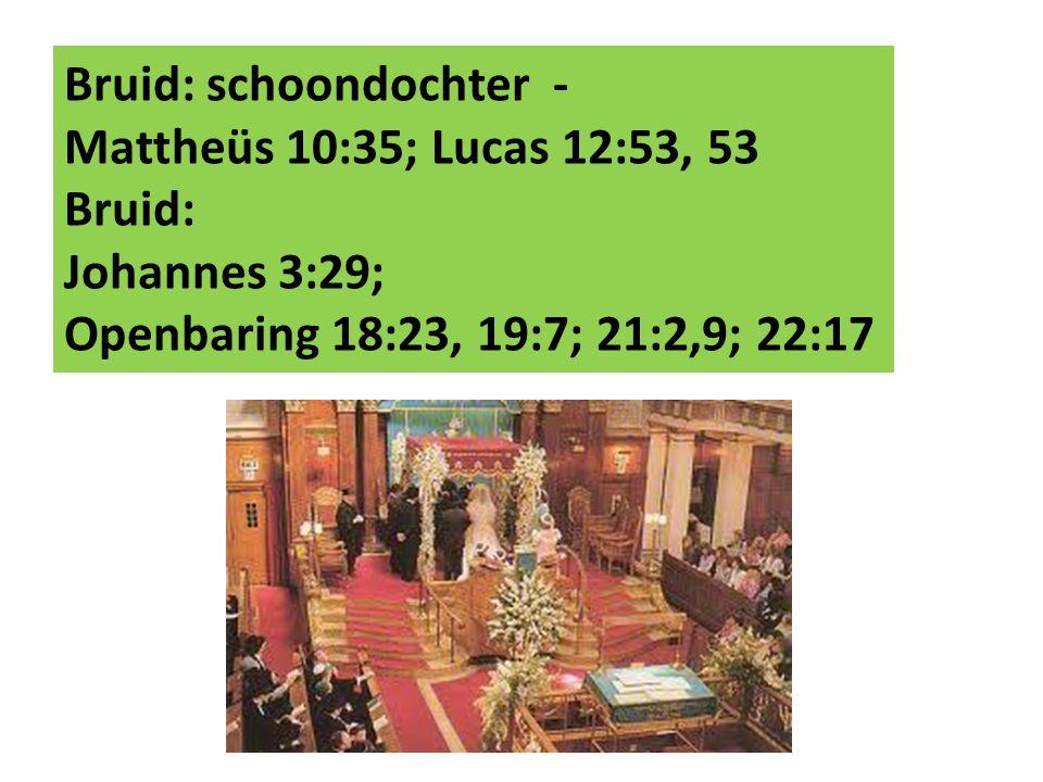 Bruid: schoondochter - Mattheüs 10:35; Lucas 12:53, 53 Bruid: Johannes 3:29; Openbaring 18:23, 19:7; 21:2,9; 22:17