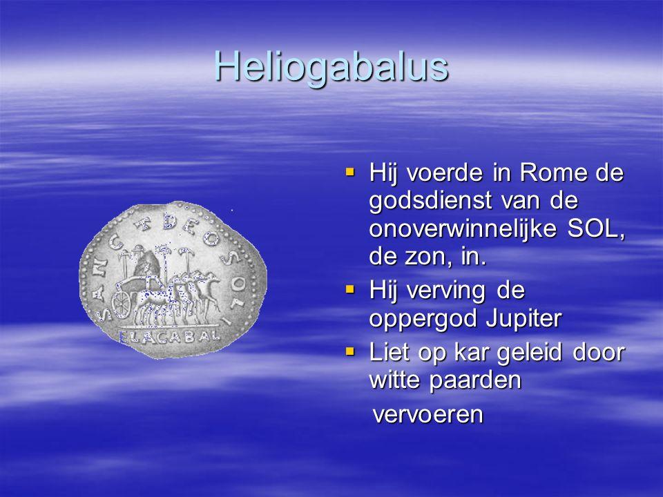 Heliogabalus Hij voerde in Rome de godsdienst van de onoverwinnelijke SOL, de zon, in. Hij verving de oppergod Jupiter.