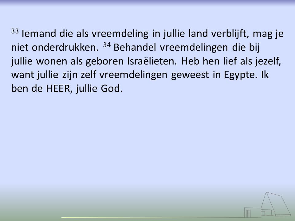 33 Iemand die als vreemdeling in jullie land verblijft, mag je niet onderdrukken. 34 Behandel vreemdelingen die bij jullie wonen als geboren Israëlieten.