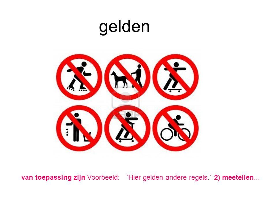 gelden van toepassing zijn Voorbeeld: `Hier gelden andere regels.` 2) meetellen...