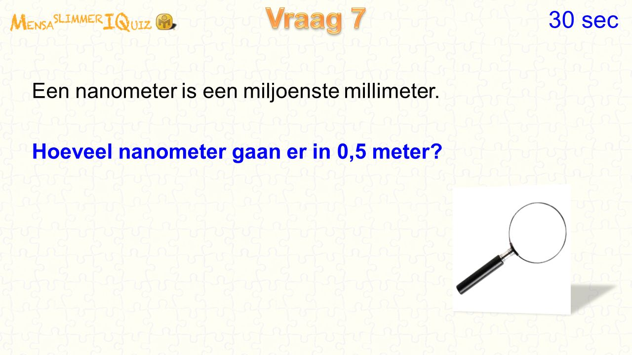 Vraag 7 30 sec Een nanometer is een miljoenste millimeter. Hoeveel nanometer gaan er in 0,5 meter