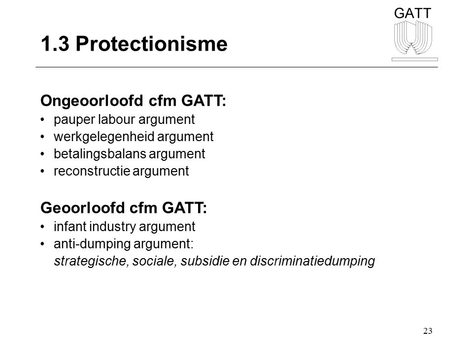 1.3 Protectionisme Ongeoorloofd cfm GATT: Geoorloofd cfm GATT:
