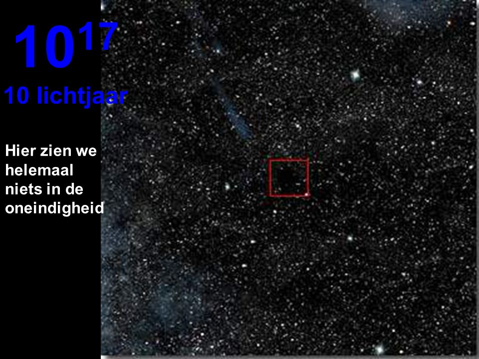 1017 10 lichtjaar Hier zien we helemaal niets in de oneindigheid