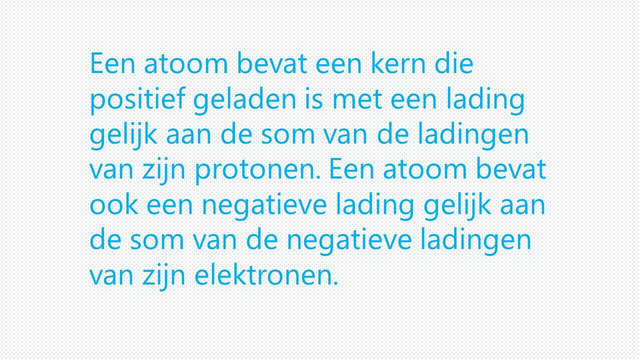 Een atoom bevat een kern die positief geladen is met een lading gelijk aan de som van de ladingen van zijn protonen.