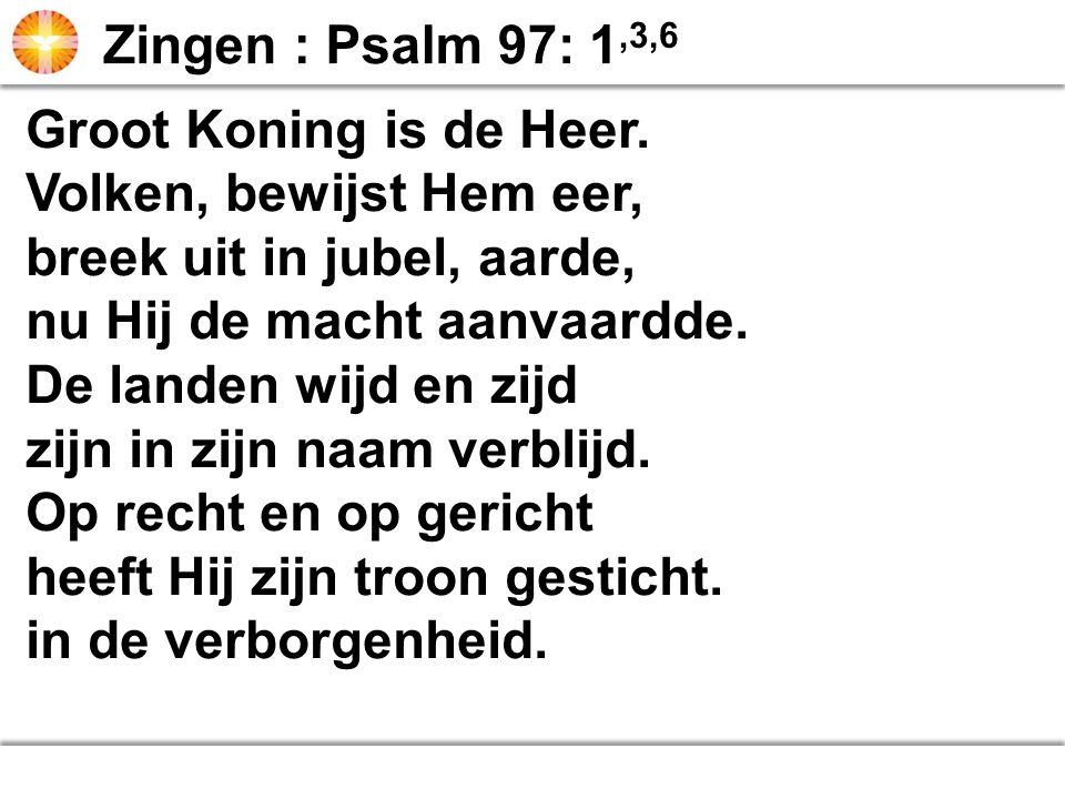 Zingen : Psalm 97: 1,3,6 Groot Koning is de Heer. Volken, bewijst Hem eer, breek uit in jubel, aarde,