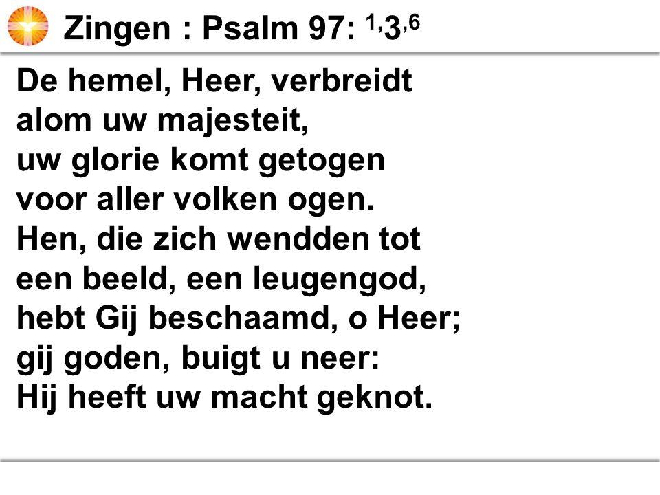 Zingen : Psalm 97: 1,3,6 De hemel, Heer, verbreidt. alom uw majesteit, uw glorie komt getogen. voor aller volken ogen.