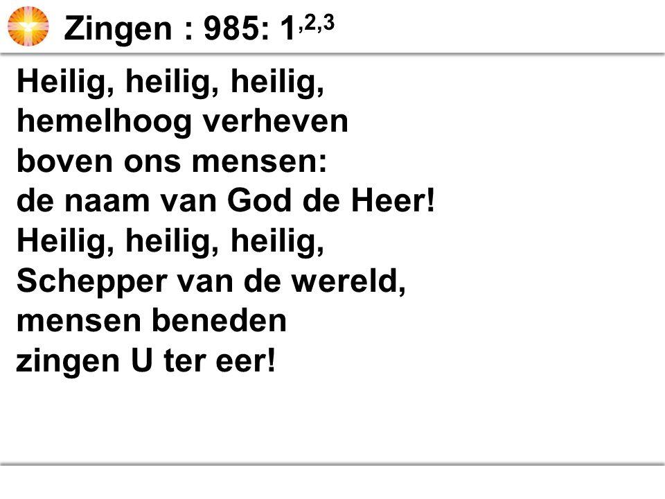 Zingen : 985: 1,2,3 Heilig, heilig, heilig, hemelhoog verheven. boven ons mensen: de naam van God de Heer!