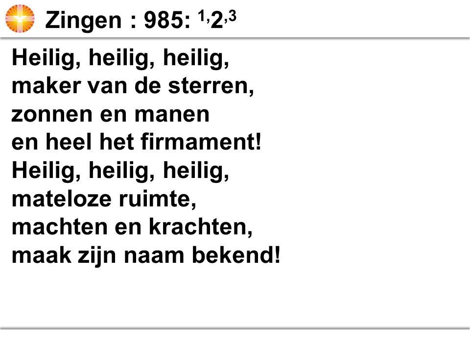 Zingen : 985: 1,2,3 Heilig, heilig, heilig, maker van de sterren, zonnen en manen. en heel het firmament!