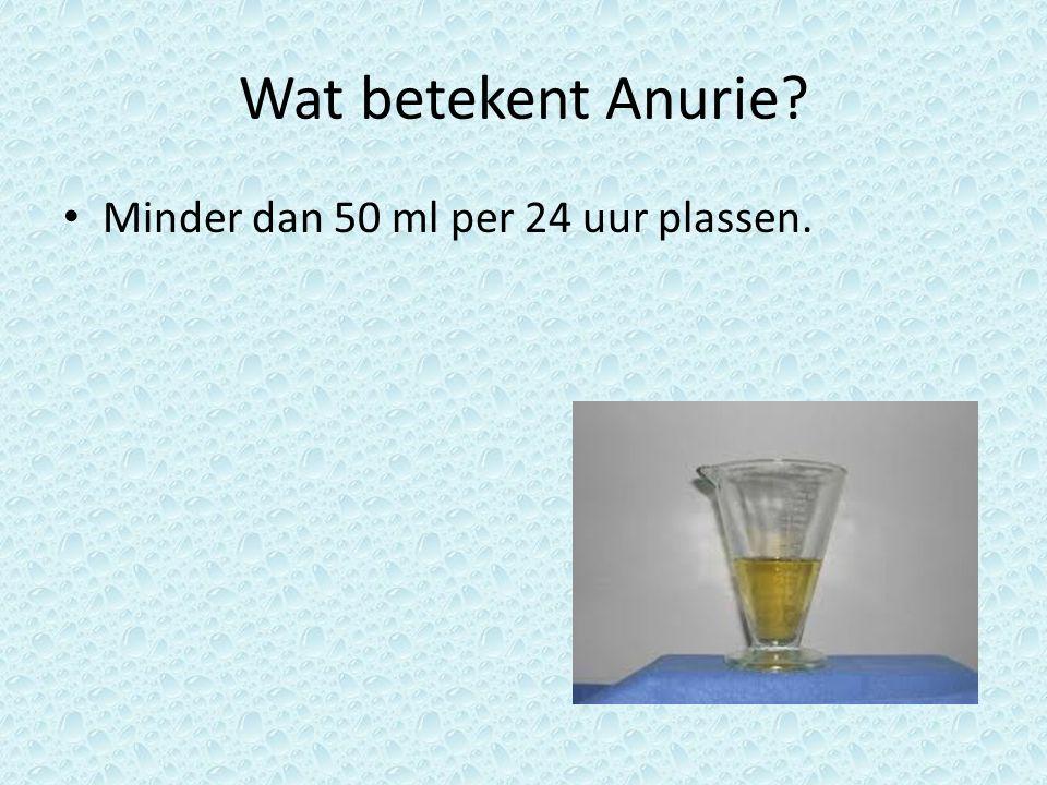 Wat betekent Anurie Minder dan 50 ml per 24 uur plassen.
