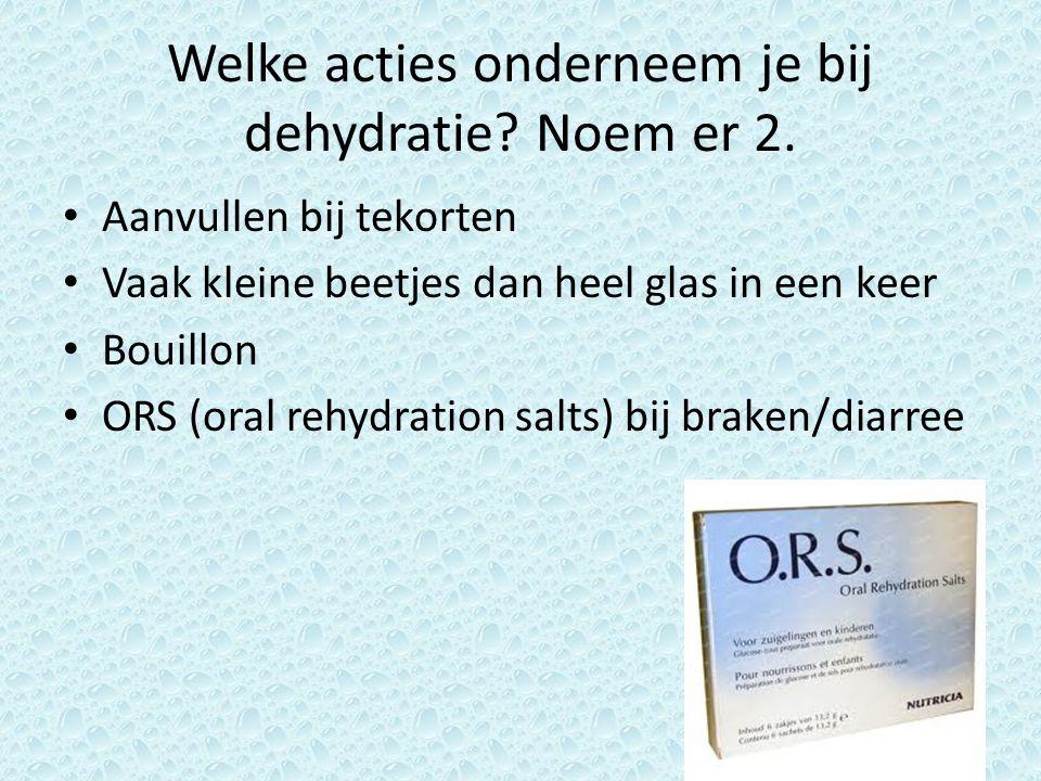 Welke acties onderneem je bij dehydratie Noem er 2.