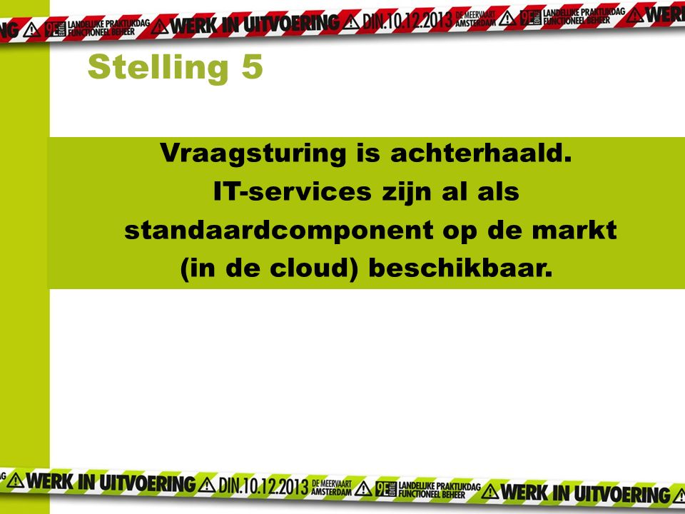 Stelling 5 Vraagsturing is achterhaald. IT-services zijn al als standaardcomponent op de markt (in de cloud) beschikbaar.