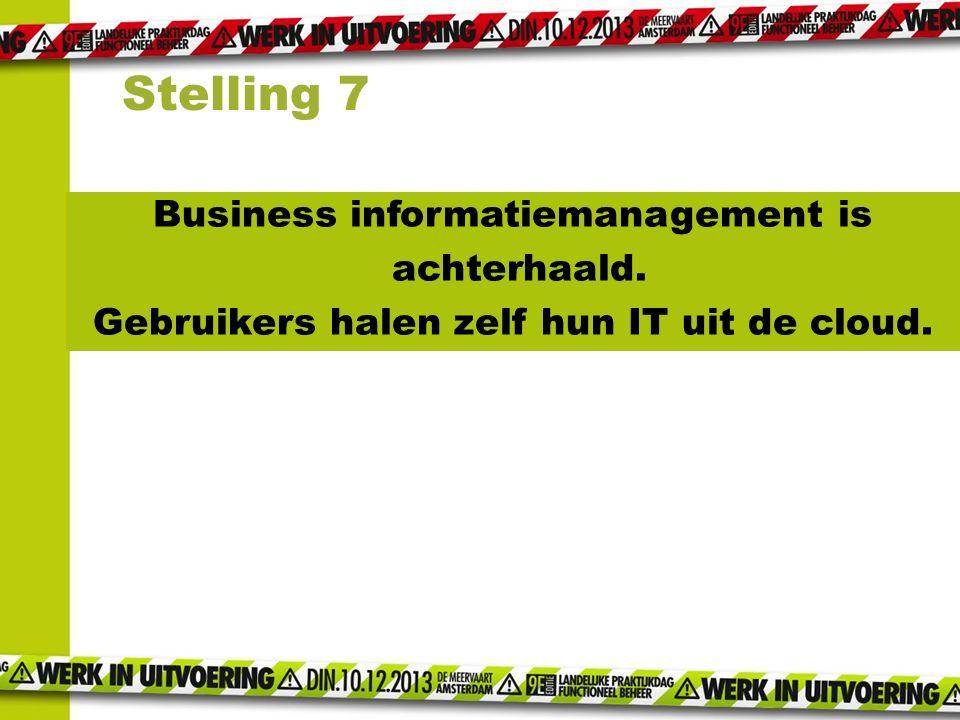 Stelling 7 Business informatiemanagement is achterhaald. Gebruikers halen zelf hun IT uit de cloud.