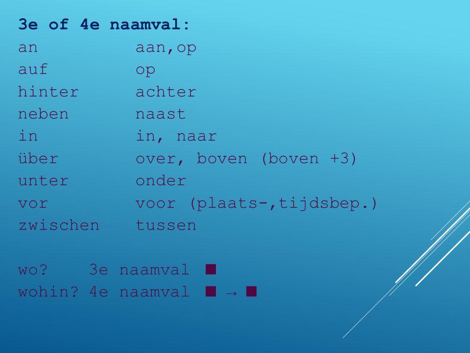 3e of 4e naamval: an aan,op auf op hinter achter neben naast in in, naar über over, boven (boven +3) unter onder vor voor (plaats-,tijdsbep.) zwischen tussen wo.
