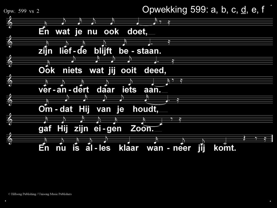 . Opwekking 599: a, b, c, d, e, f . .