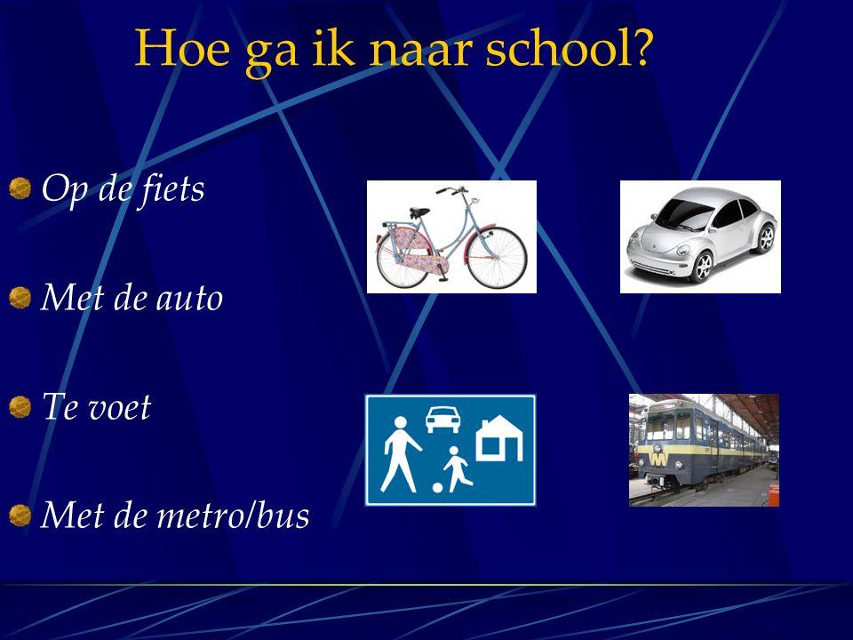 Hoe ga ik naar school Op de fiets Met de auto Te voet