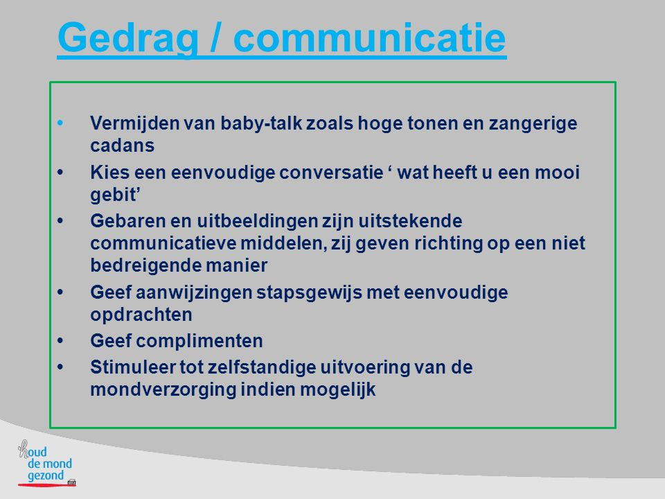 Gedrag / communicatie • Vermijden van baby-talk zoals hoge tonen en zangerige cadans.