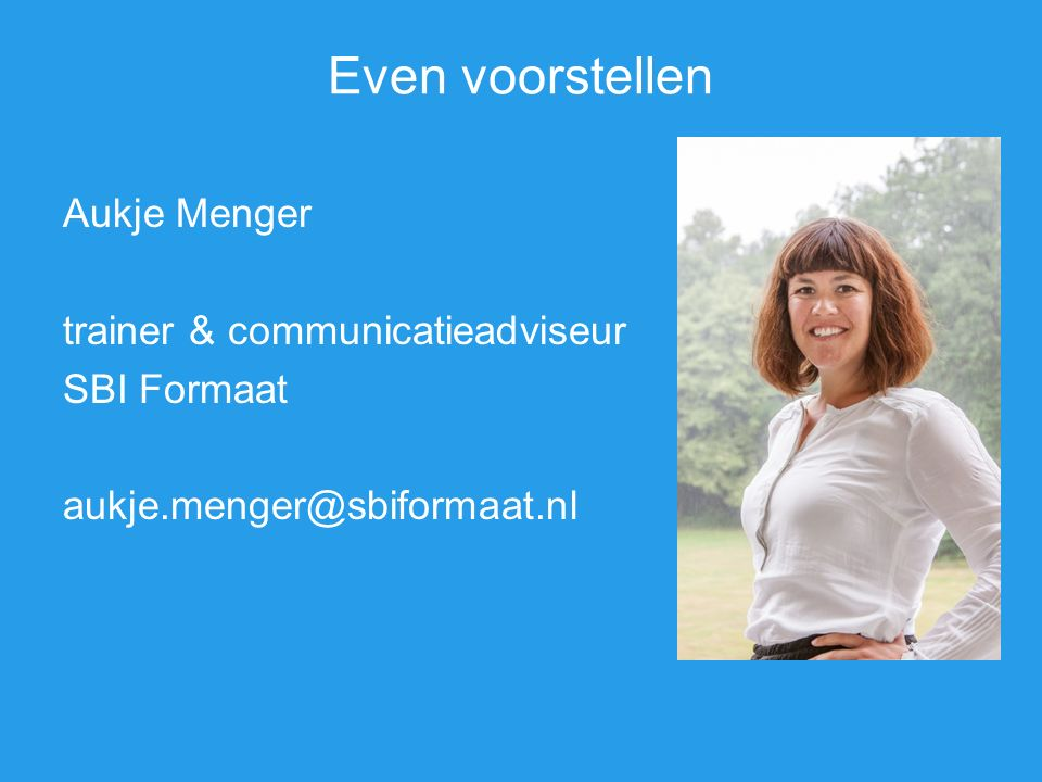 Even voorstellen Aukje Menger trainer & communicatieadviseur SBI Formaat aukje.menger@sbiformaat.nl