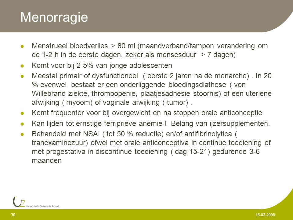 Menorragie Menstrueel bloedverlies > 80 ml (maandverband/tampon verandering om de 1-2 h in de eerste dagen, zeker als mensesduur > 7 dagen)
