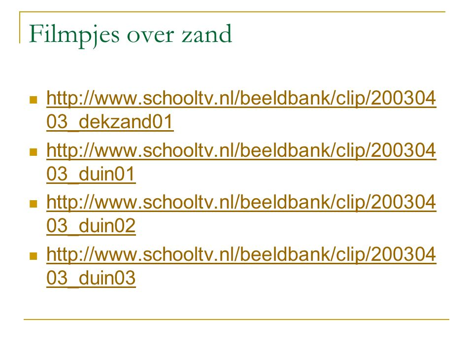 Filmpjes over zand http://www.schooltv.nl/beeldbank/clip/20030403_dekzand01. http://www.schooltv.nl/beeldbank/clip/20030403_duin01.