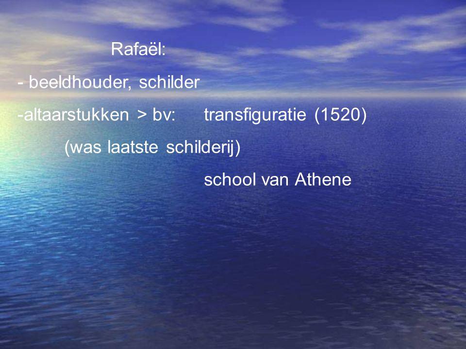 Rafaël: - beeldhouder, schilder. altaarstukken > bv: transfiguratie (1520) (was laatste schilderij)