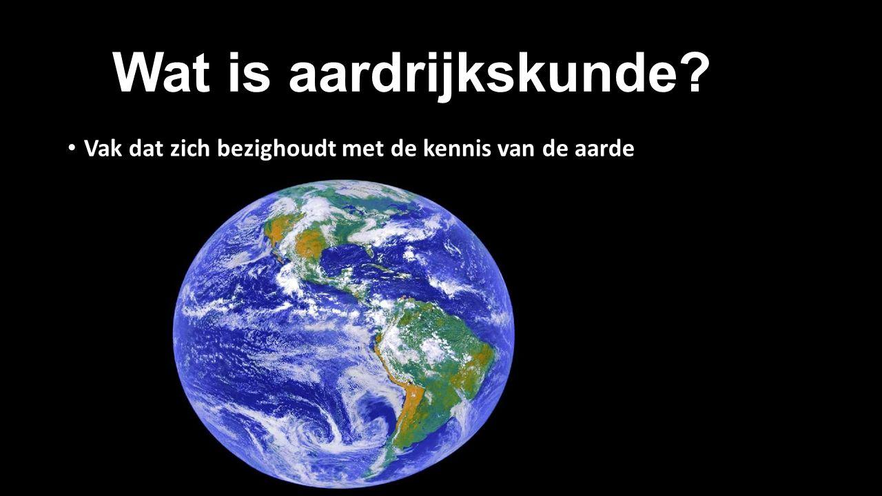 1. Wat is aardrijkskunde Vak dat zich bezighoudt met de kennis van de aarde