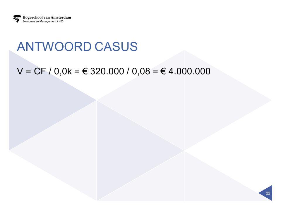 Antwoord casus V = CF / 0,0k = € 320.000 / 0,08 = € 4.000.000