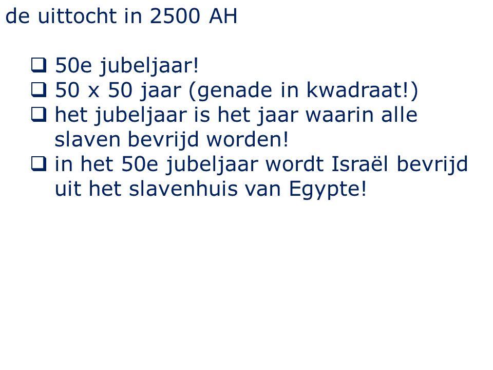 de uittocht in 2500 AH 50e jubeljaar! 50 x 50 jaar (genade in kwadraat!) het jubeljaar is het jaar waarin alle slaven bevrijd worden!