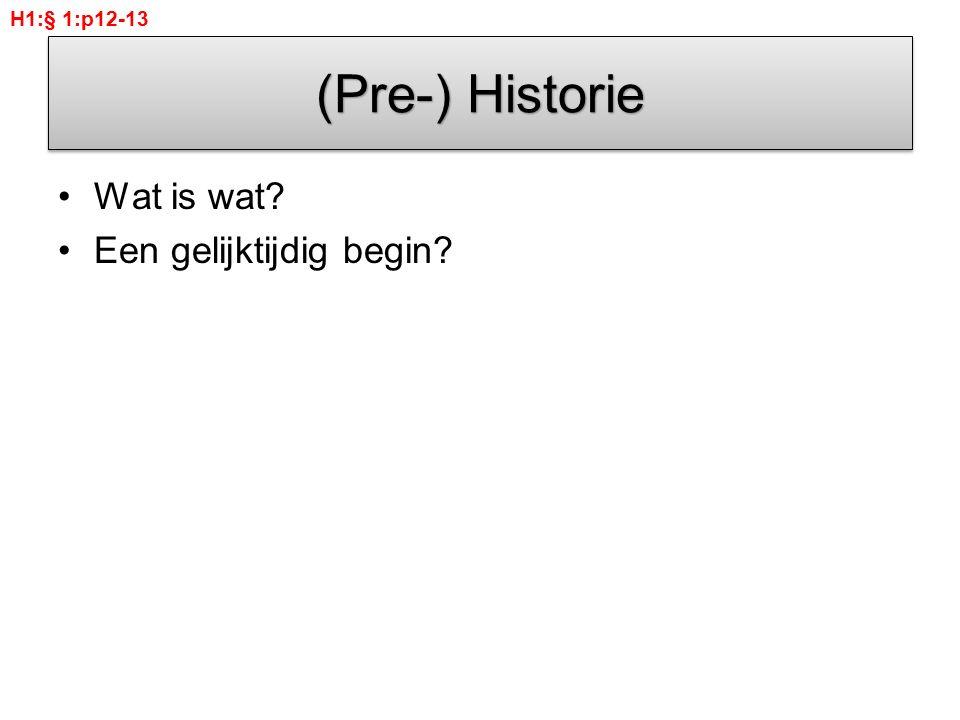 H1:§ 1:p12-13 (Pre-) Historie Wat is wat Een gelijktijdig begin