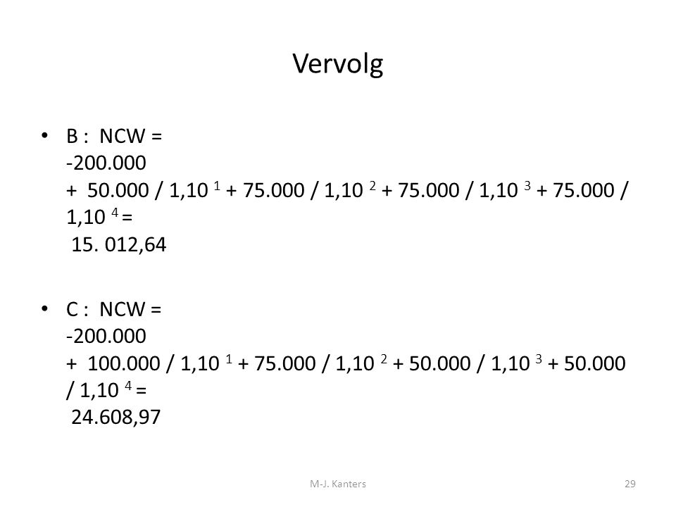 Vervolg B : NCW = -200.000 + 50.000 / 1,10 1 + 75.000 / 1,10 2 + 75.000 / 1,10 3 + 75.000 / 1,10 4 = 15. 012,64.