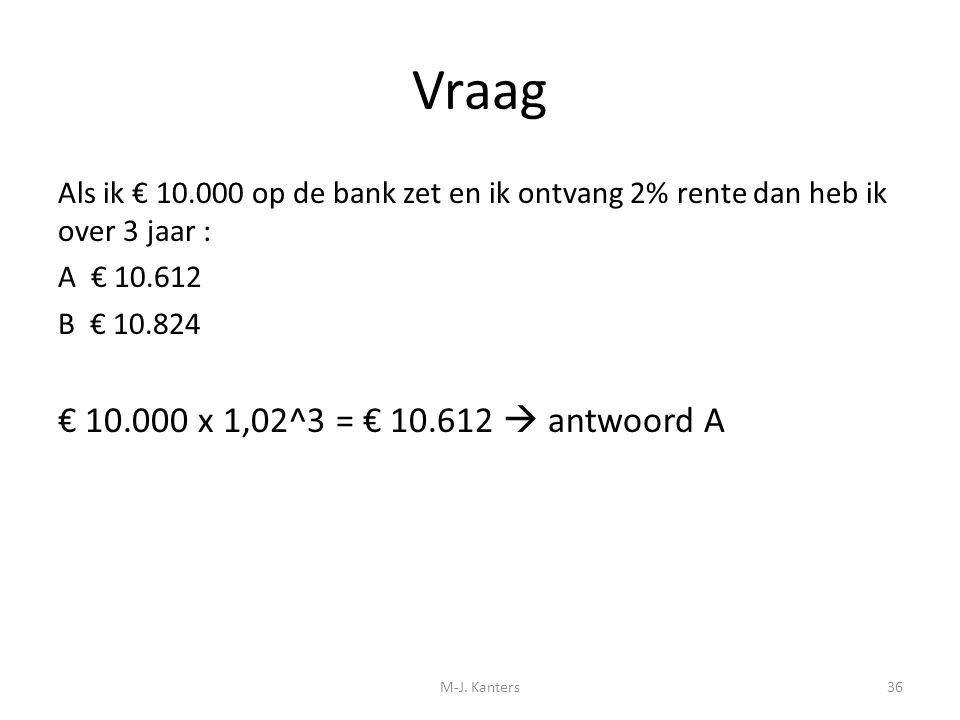 Vraag € 10.000 x 1,02^3 = € 10.612  antwoord A