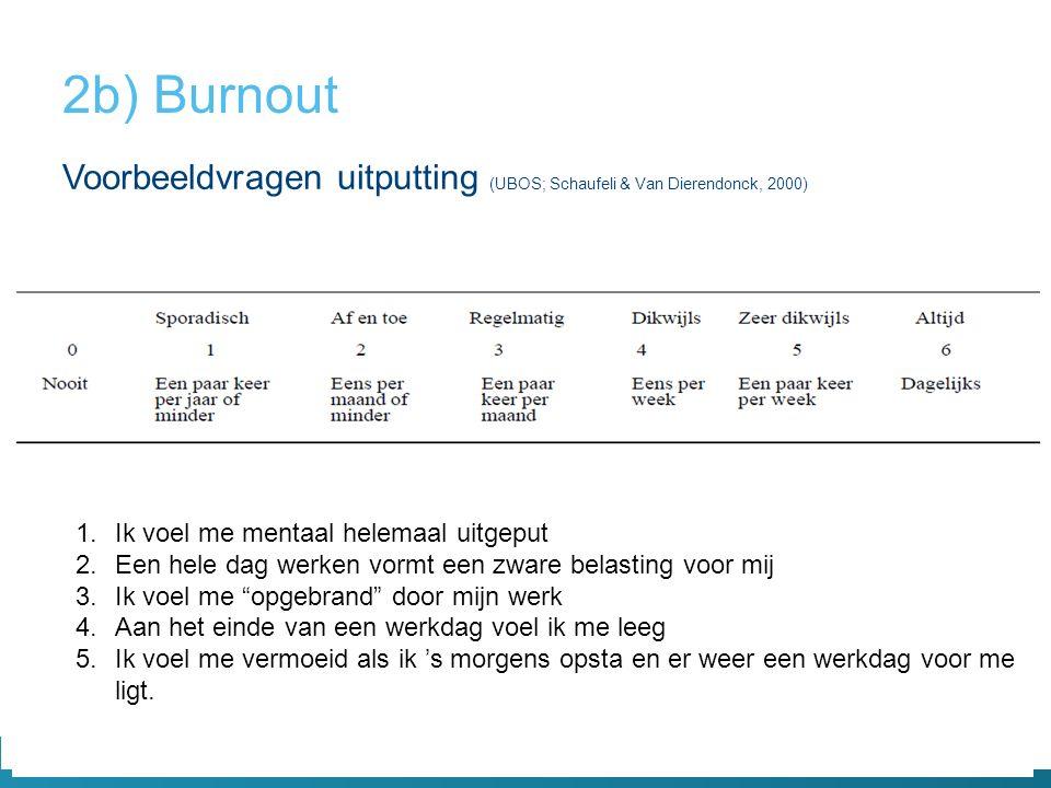 2b) Burnout Voorbeeldvragen uitputting (UBOS; Schaufeli & Van Dierendonck, 2000) Ik voel me mentaal helemaal uitgeput.
