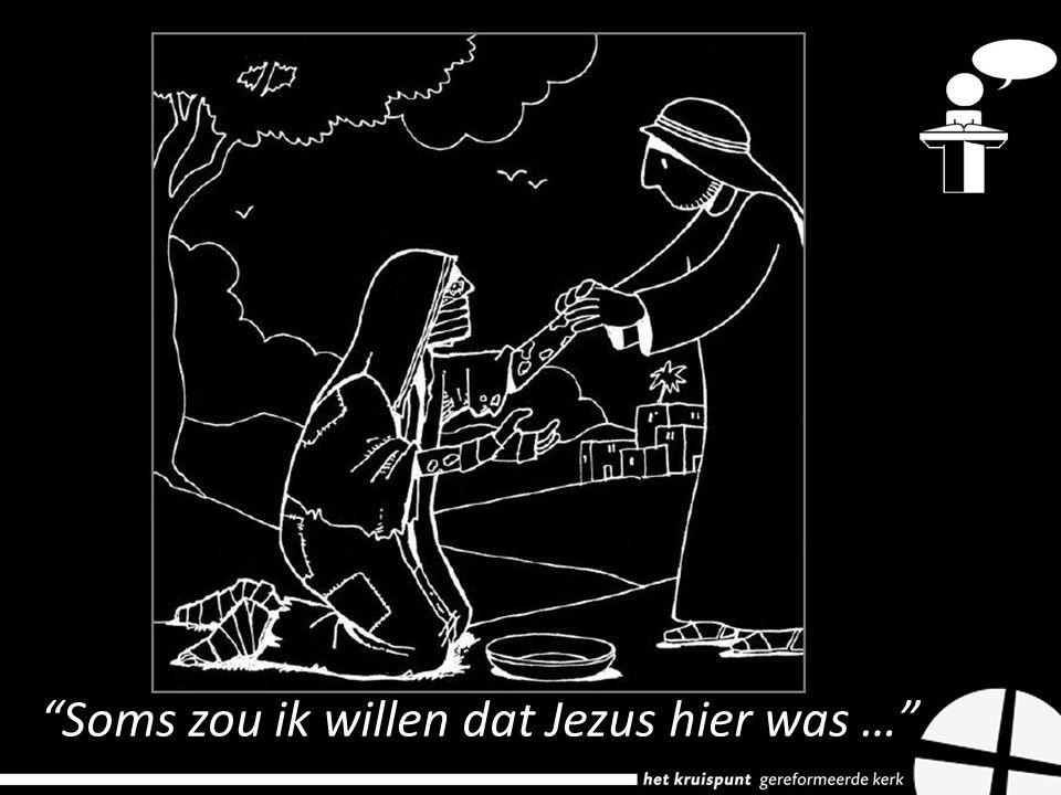 Soms zou ik willen dat Jezus hier was …