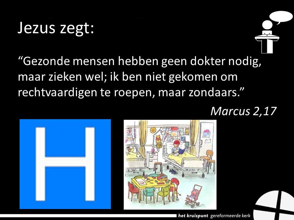 Jezus zegt: Gezonde mensen hebben geen dokter nodig, maar zieken wel; ik ben niet gekomen om rechtvaardigen te roepen, maar zondaars. Marcus 2,17