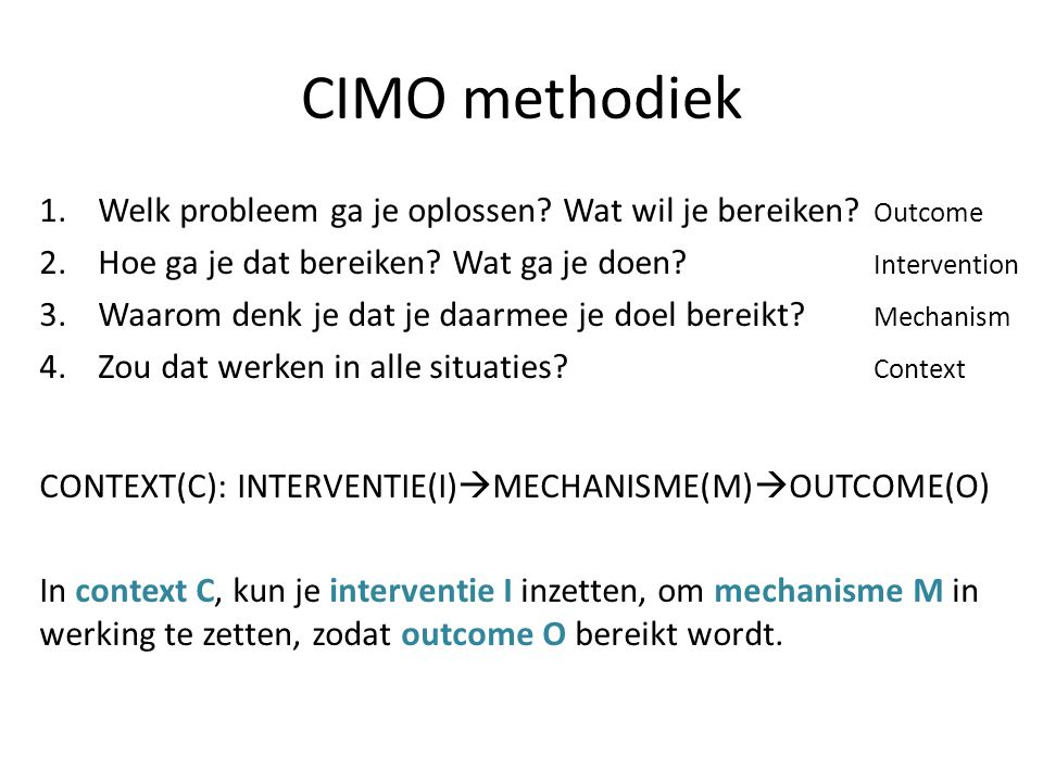 CIMO methodiek Welk probleem ga je oplossen Wat wil je bereiken Outcome. Hoe ga je dat bereiken Wat ga je doen Intervention.