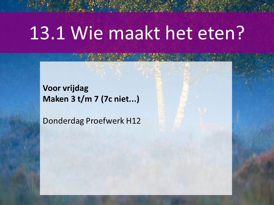 13.1 Wie maakt het eten Voor vrijdag Maken 3 t/m 7 (7c niet...)