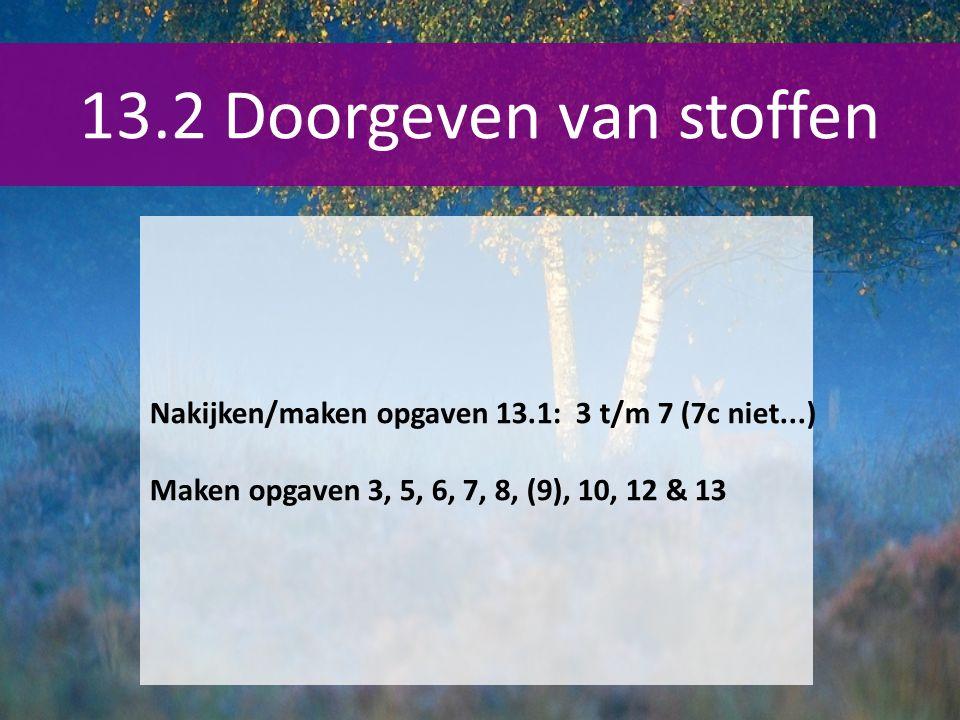 13.2 Doorgeven van stoffen Nakijken/maken opgaven 13.1: 3 t/m 7 (7c niet...) Maken opgaven 3, 5, 6, 7, 8, (9), 10, 12 & 13.