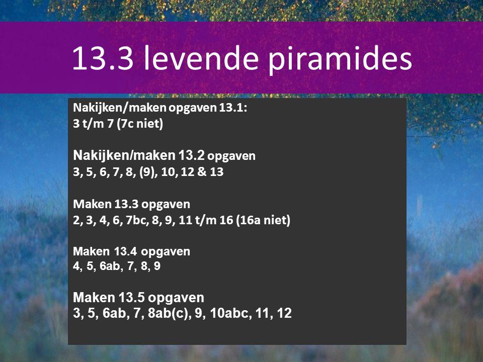 13.3 levende piramides Nakijken/maken opgaven 13.1: 3 t/m 7 (7c niet)