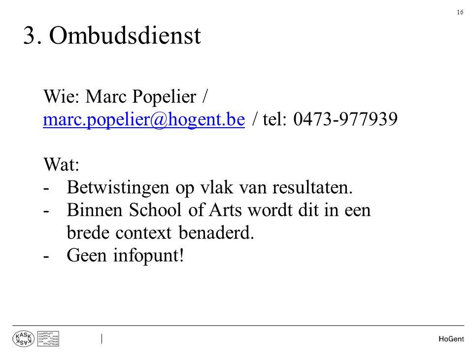 3. Ombudsdienst Wie: Marc Popelier / marc.popelier@hogent.be / tel: 0473-977939. Wat: Betwistingen op vlak van resultaten.