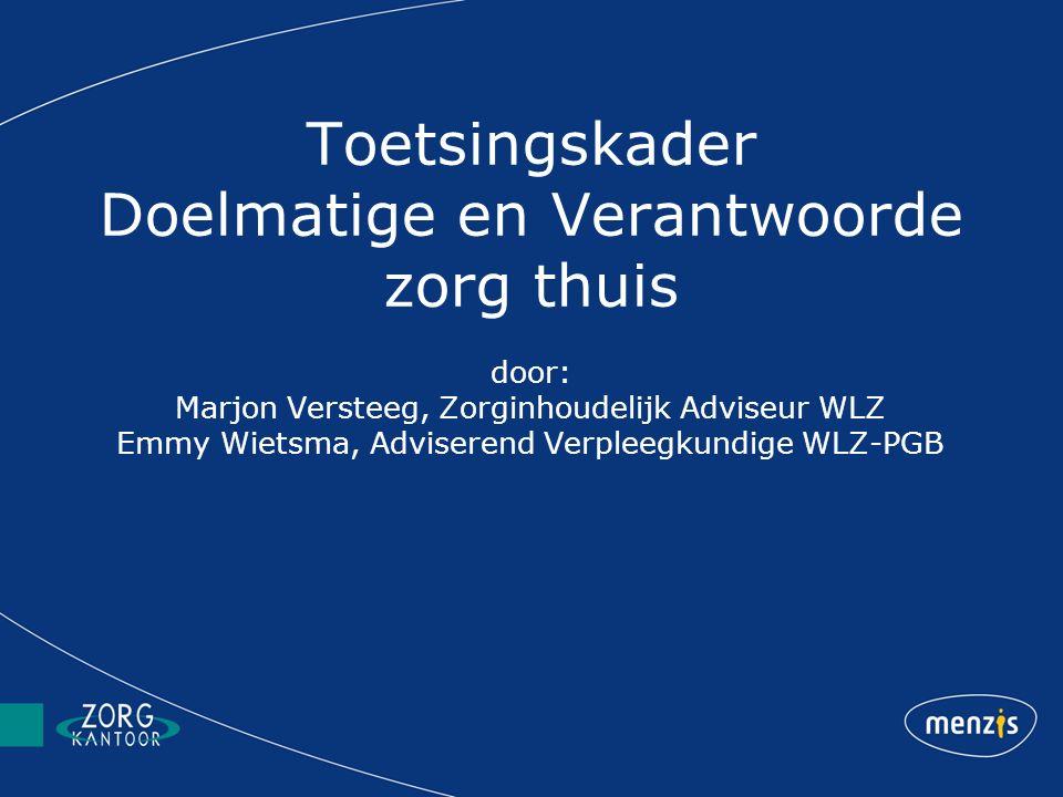 Toetsingskader Doelmatige en Verantwoorde zorg thuis door: Marjon Versteeg, Zorginhoudelijk Adviseur WLZ Emmy Wietsma, Adviserend Verpleegkundige WLZ-PGB
