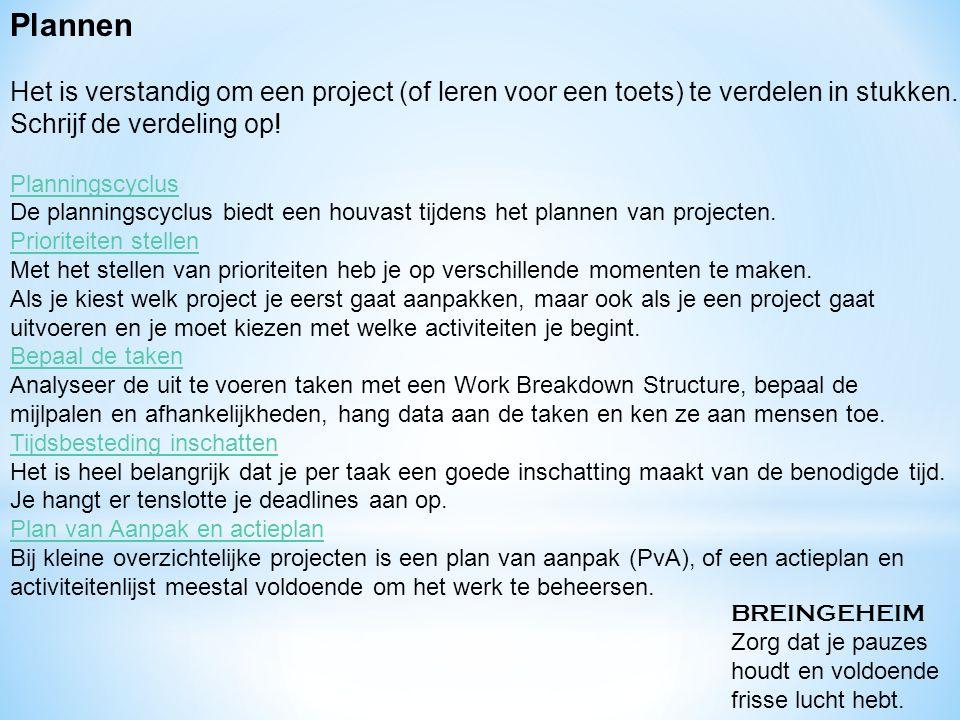 Plannen Het is verstandig om een project (of leren voor een toets) te verdelen in stukken. Schrijf de verdeling op!