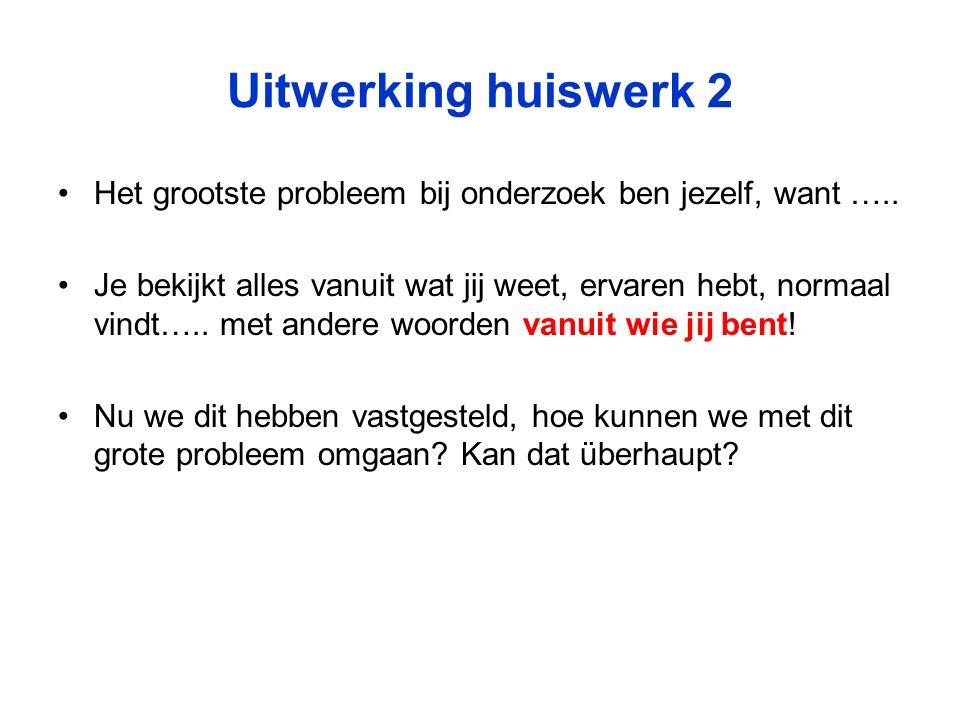 Uitwerking huiswerk 2 Het grootste probleem bij onderzoek ben jezelf, want …..